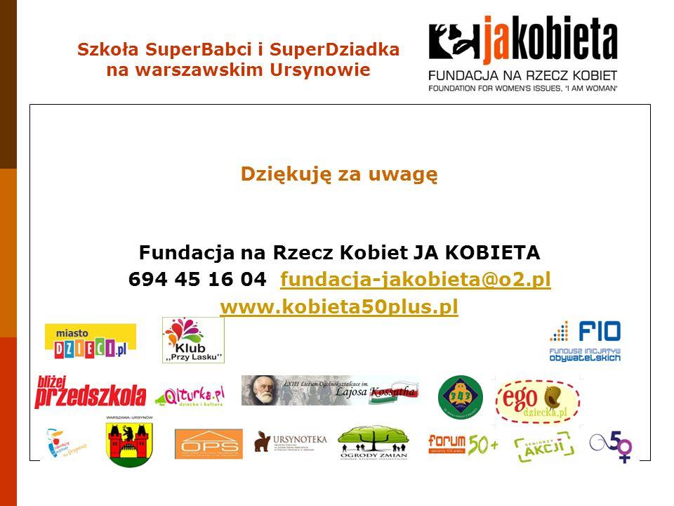 Dziękuję za uwagę Fundacja na Rzecz Kobiet JA KOBIETA 694 45 16 04 fundacja-jakobieta@o2.plfundacja-jakobieta@o2.pl www.kobieta50plus.pl