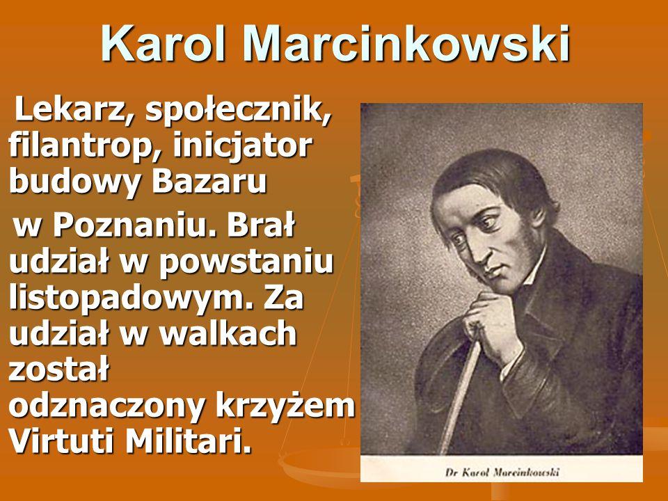 Karol Marcinkowski Lekarz, społecznik, filantrop, inicjator budowy Bazaru Lekarz, społecznik, filantrop, inicjator budowy Bazaru w Poznaniu. Brał udzi