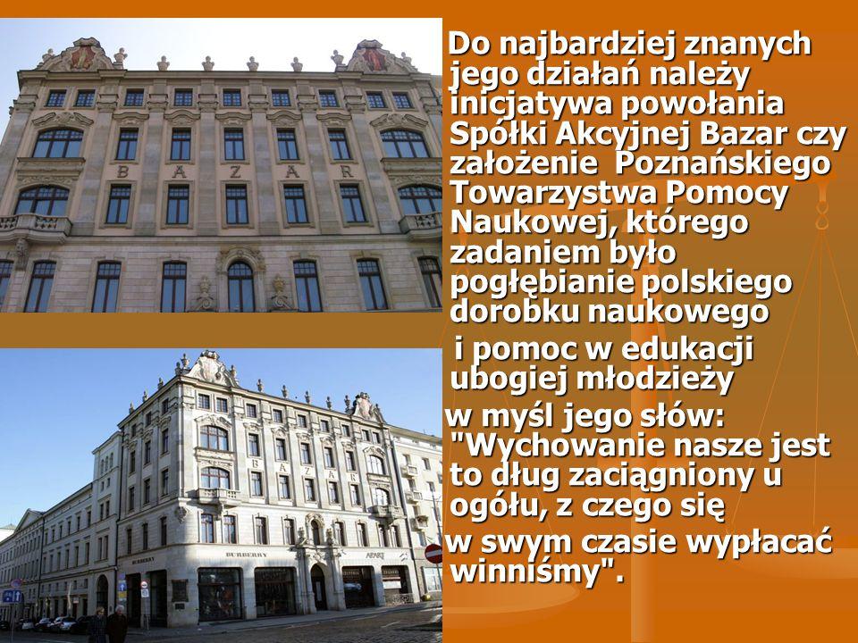 Do najbardziej znanych jego działań należy inicjatywa powołania Spółki Akcyjnej Bazar czy założenie Poznańskiego Towarzystwa Pomocy Naukowej, którego