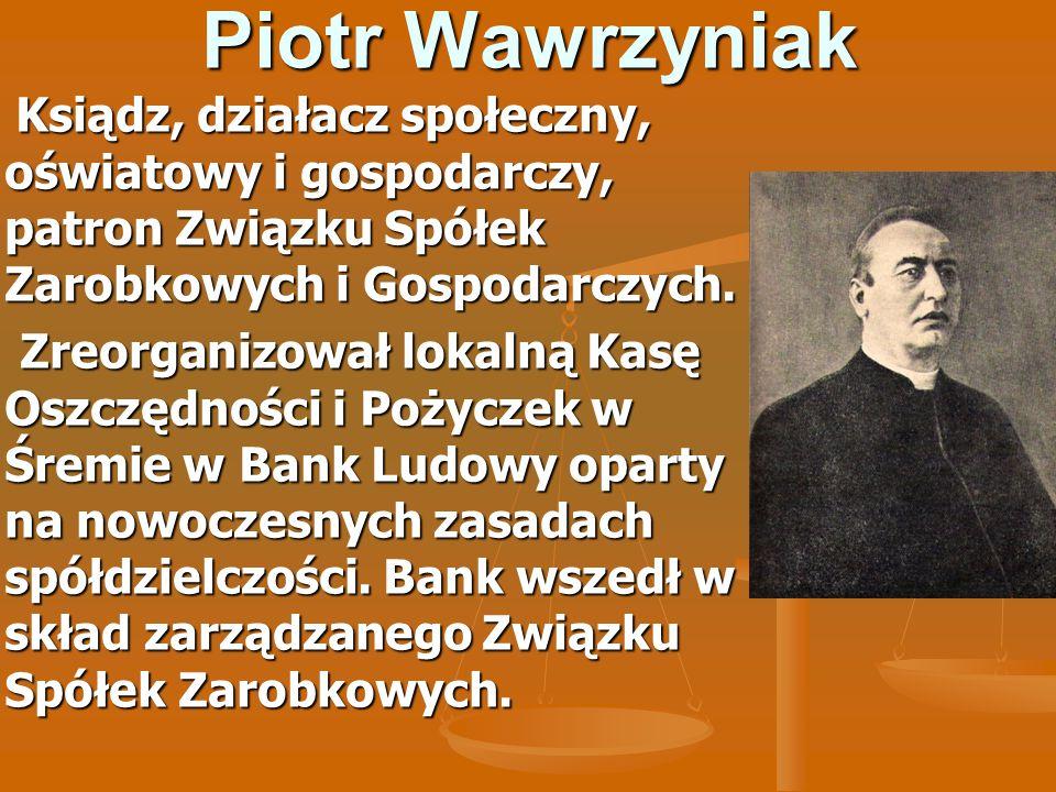 Piotr Wawrzyniak Ksiądz, działacz społeczny, oświatowy i gospodarczy, patron Związku Spółek Zarobkowych i Gospodarczych. Ksiądz, działacz społeczny, o
