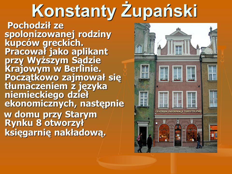 Konstanty Żupański Pochodził ze spolonizowanej rodziny kupców greckich. Pracował jako aplikant przy Wyższym Sądzie Krajowym w Berlinie. Początkowo zaj