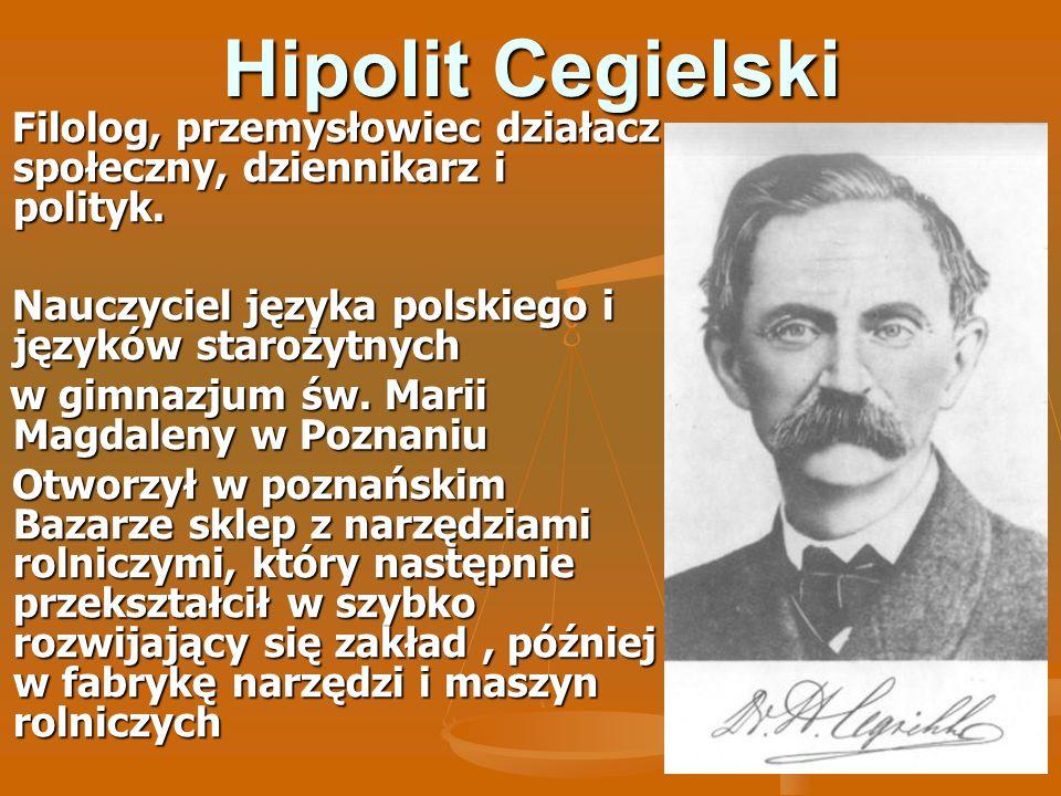 Hipolit Cegielski Filolog, przemysłowiec działacz społeczny, dziennikarz i polityk. Filolog, przemysłowiec działacz społeczny, dziennikarz i polityk.
