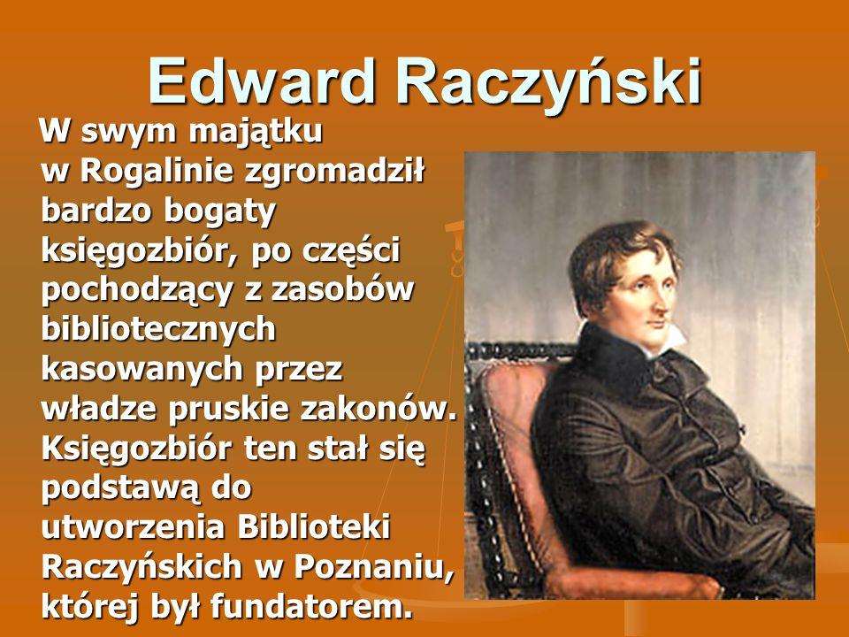 Edward Raczyński W swym majątku w Rogalinie zgromadził bardzo bogaty księgozbiór, po części pochodzący z zasobów bibliotecznych kasowanych przez władz