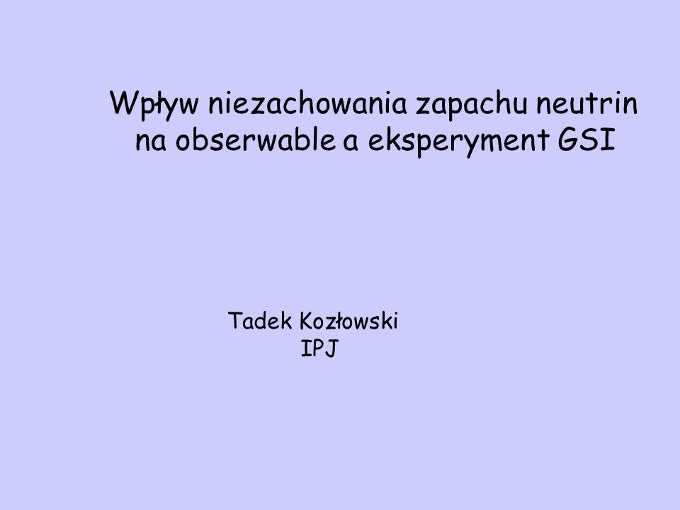 Wpływ niezachowania zapachu neutrin na obserwable a eksperyment GSI Tadek Kozłowski IPJ