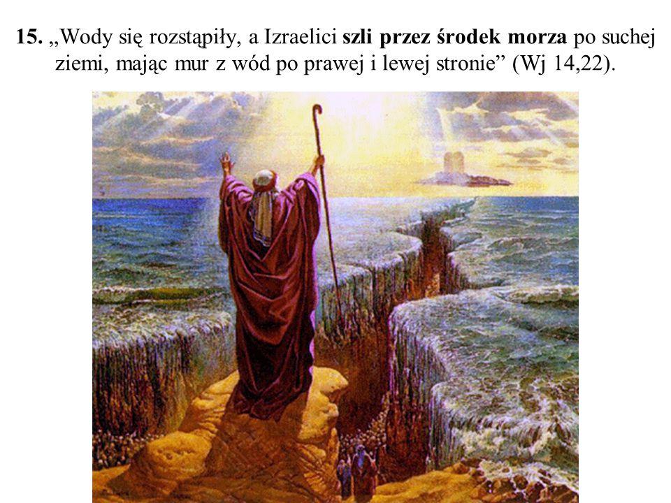 """15. """"Wody się rozstąpiły, a Izraelici szli przez środek morza po suchej ziemi, mając mur z wód po prawej i lewej stronie"""" (Wj 14,22)."""