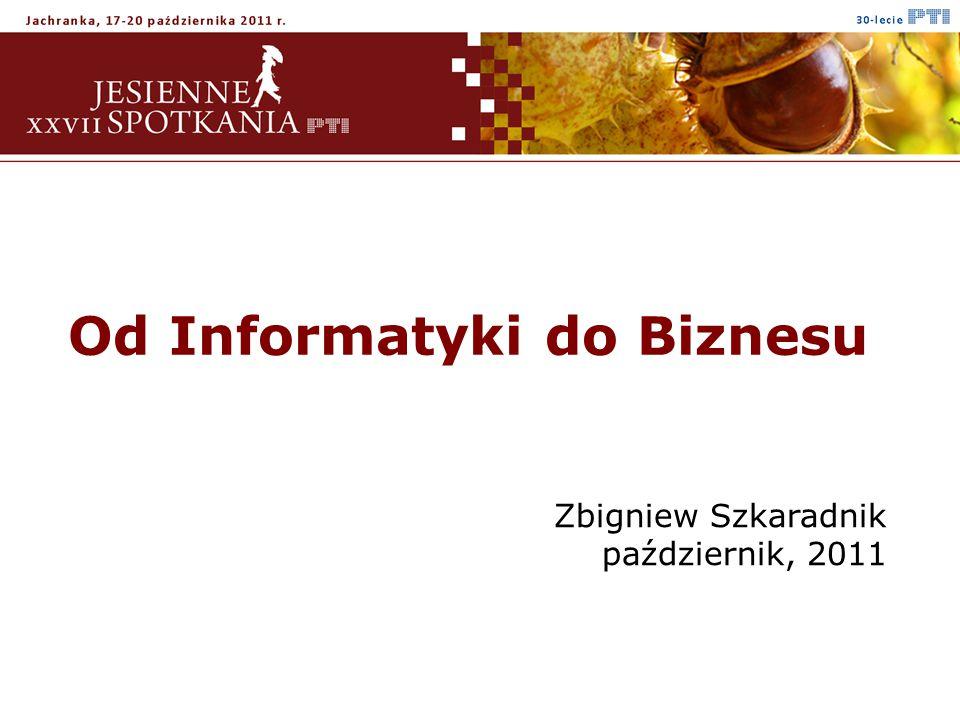 Od Informatyki do Biznesu Zbigniew Szkaradnik październik, 2011