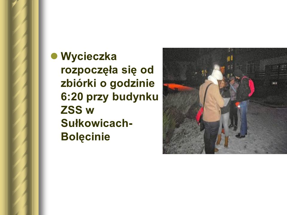 Wycieczka rozpoczęła się od zbiórki o godzinie 6:20 przy budynku ZSS w Sułkowicach- Bolęcinie