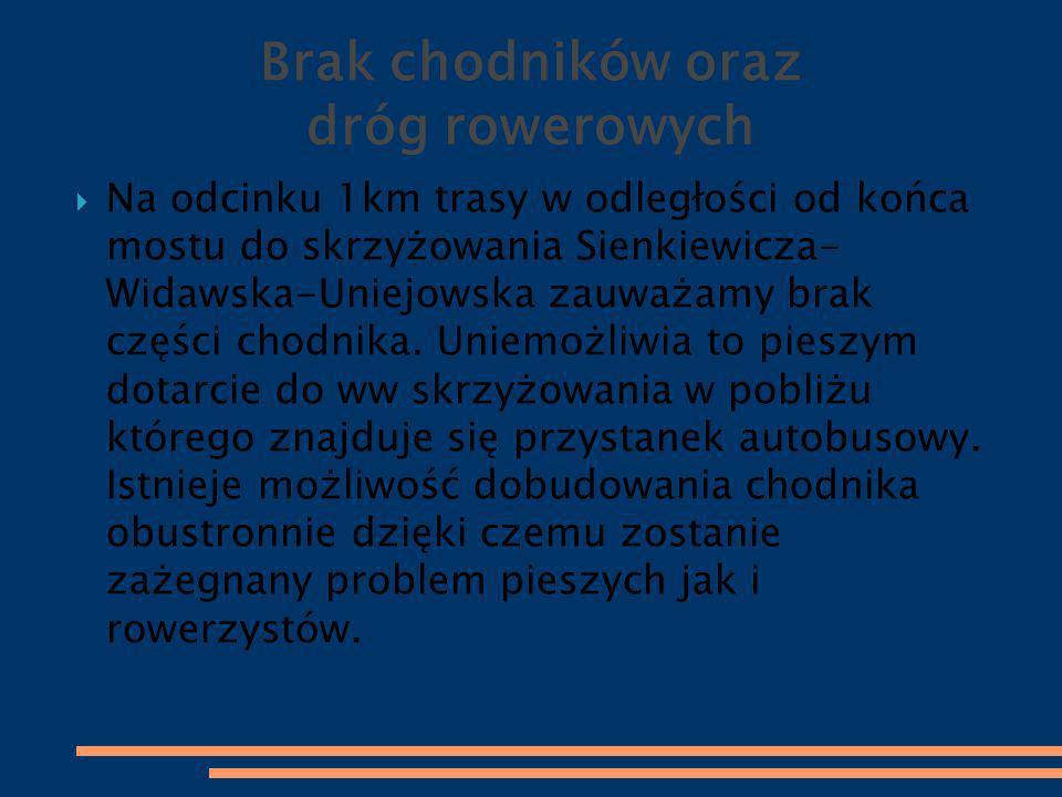 Brak chodników oraz dróg rowerowych  Na odcinku 1km trasy w odległości od końca mostu do skrzyżowania Sienkiewicza- Widawska-Uniejowska zauważamy bra
