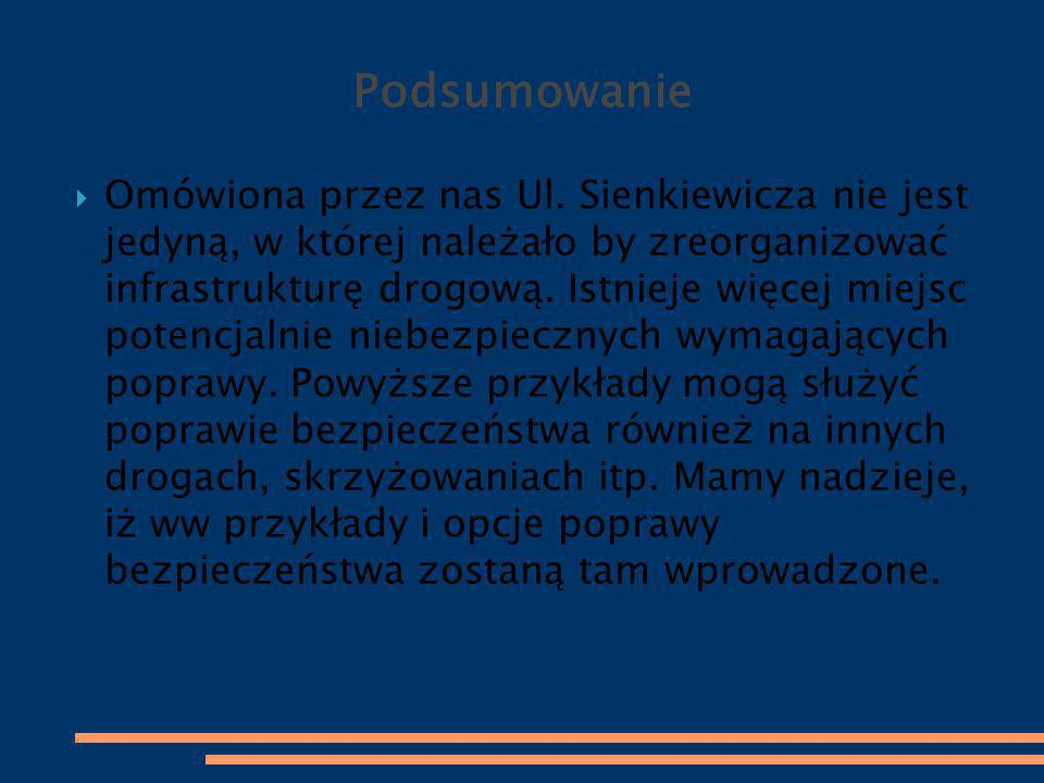 Podsumowanie  Omówiona przez nas Ul. Sienkiewicza nie jest jedyną, w której należało by zreorganizować infrastrukturę drogową. Istnieje więcej miejsc