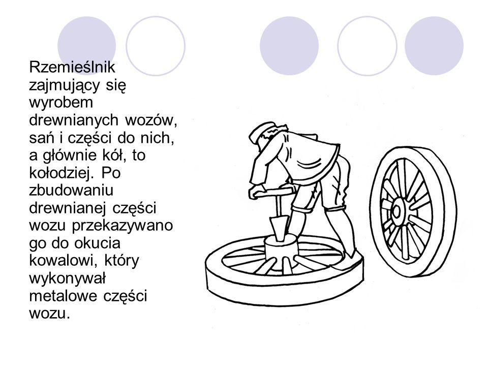 Rzemieślnik zajmujący się wyrobem drewnianych wozów, sań i części do nich, a głównie kół, to kołodziej. Po zbudowaniu drewnianej części wozu przekazyw