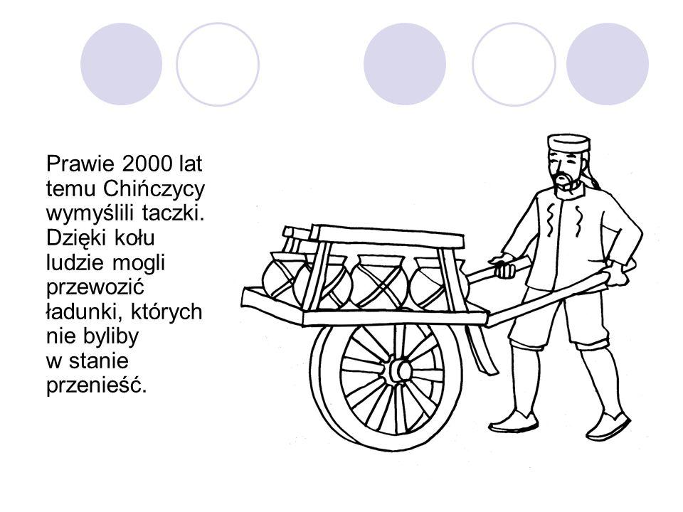 Prawie 2000 lat temu Chińczycy wymyślili taczki. Dzięki kołu ludzie mogli przewozić ładunki, których nie byliby w stanie przenieść.
