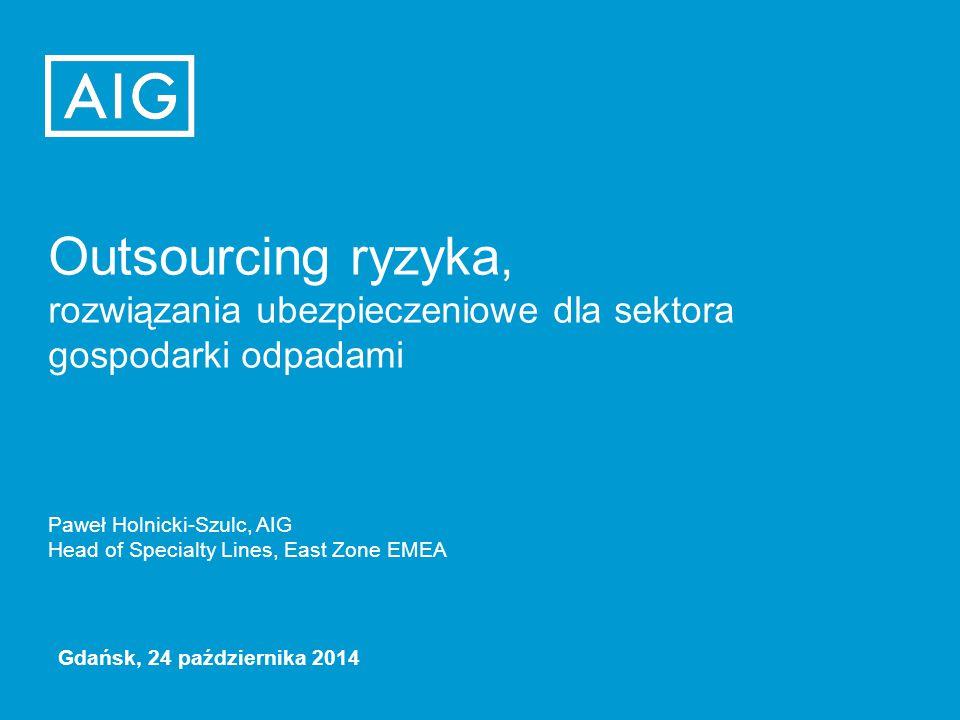 Outsourcing ryzyka, rozwiązania ubezpieczeniowe dla sektora gospodarki odpadami Paweł Holnicki-Szulc, AIG Head of Specialty Lines, East Zone EMEA Gdańsk, 24 października 2014