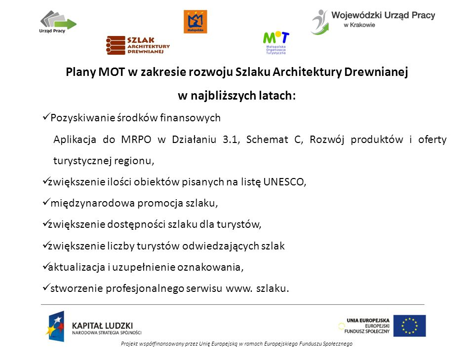 Plany MOT w zakresie rozwoju Szlaku Architektury Drewnianej w najbliższych latach: Pozyskiwanie środków finansowych Aplikacja do MRPO w Działaniu 3.1, Schemat C, Rozwój produktów i oferty turystycznej regionu, zwiększenie ilości obiektów pisanych na listę UNESCO, międzynarodowa promocja szlaku, zwiększenie dostępności szlaku dla turystów, zwiększenie liczby turystów odwiedzających szlak aktualizacja i uzupełnienie oznakowania, stworzenie profesjonalnego serwisu www.