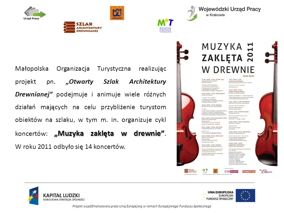 Projekt współfinansowany przez Unię Europejską w ramach Europejskiego Funduszu Społecznego W roku 2011 w ramach programu KONSERWATOR realizowanego przez Wojewódzki Urząd Pracy w Krakowie Małopolska Organizacja Turystyczna zorganizowała na Szlaku Architektury Drewnianej w Małopolsce w sumie 41 stanowisk pracy, tj.: 33 stanowiska zatrudnienia subsydiowanego (w okresie 15 kwietnia – 15 października 2011 r.), 8 stanowisk staży zawodowych (w okresie 15 czerwca – 14 listopada 2011 r.).
