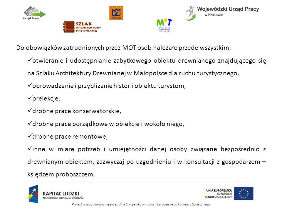 Projekt współfinansowany przez Unię Europejską w ramach Europejskiego Funduszu Społecznego Do obowiązków zatrudnionych przez MOT osób należało przede wszystkim: otwieranie i udostępnianie zabytkowego obiektu drewnianego znajdującego się na Szlaku Architektury Drewnianej w Małopolsce dla ruchu turystycznego, oprowadzanie i przybliżanie historii obiektu turystom, prelekcje, drobne prace konserwatorskie, drobne prace porządkowe w obiekcie i wokoło niego, drobne prace remontowe, inne w miarę potrzeb i umiejętności danej osoby związane bezpośrednio z drewnianym obiektem, zazwyczaj po uzgodnieniu i w konsultacji z gospodarzem – księdzem proboszczem.