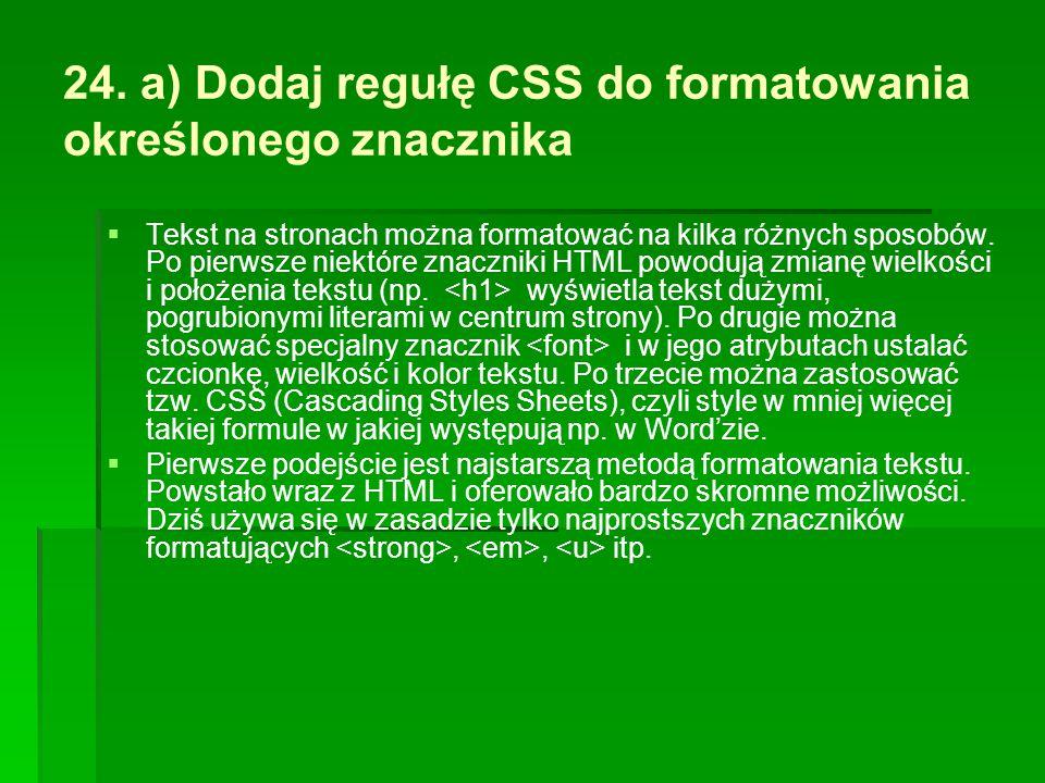 24. a) Dodaj regułę CSS do formatowania określonego znacznika   Tekst na stronach można formatować na kilka różnych sposobów. Po pierwsze niektóre z