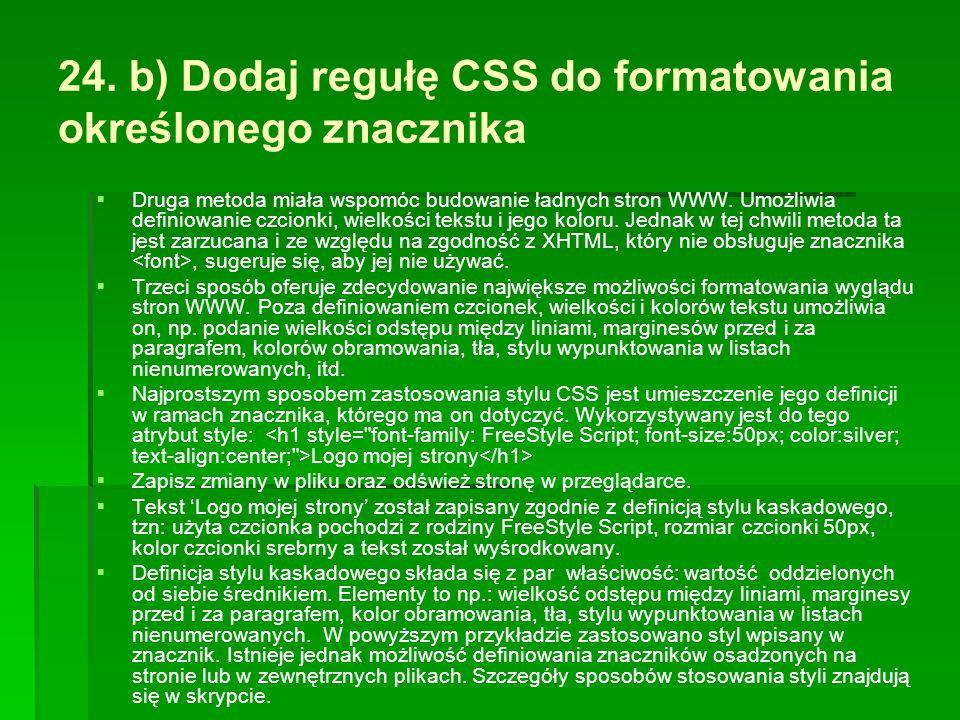 24. b) Dodaj regułę CSS do formatowania określonego znacznika   Druga metoda miała wspomóc budowanie ładnych stron WWW. Umożliwia definiowanie czcio