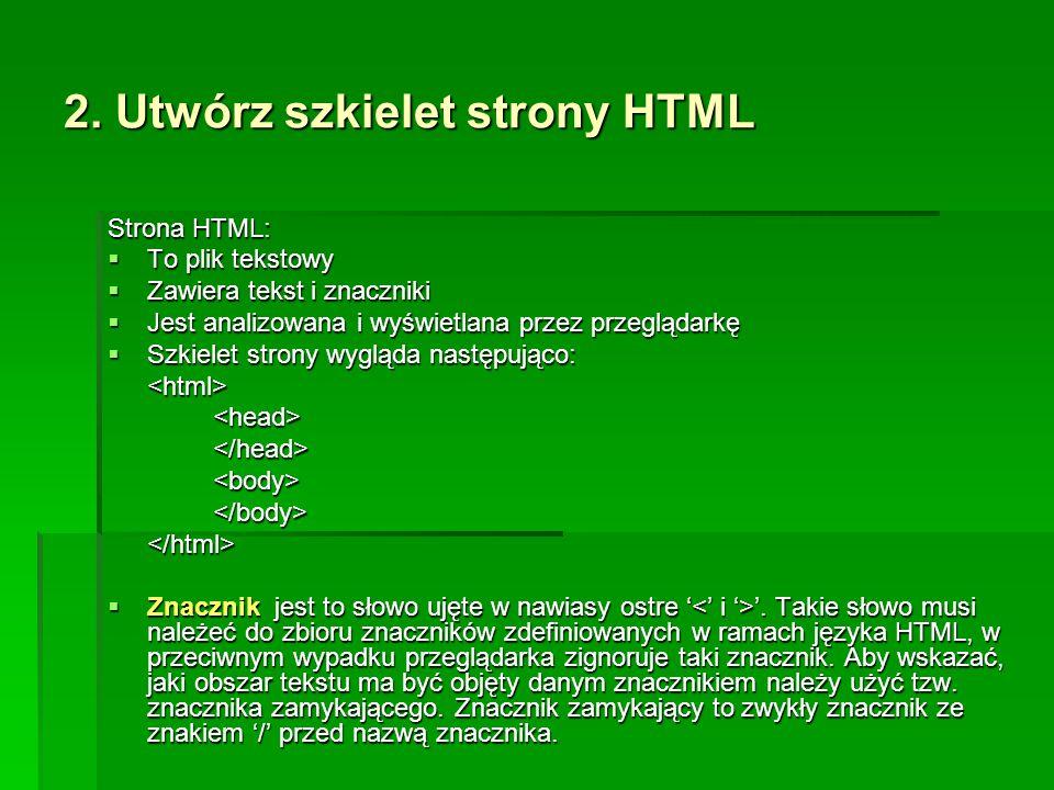 2. Utwórz szkielet strony HTML Strona HTML:  To plik tekstowy  Zawiera tekst i znaczniki  Jest analizowana i wyświetlana przez przeglądarkę  Szkie