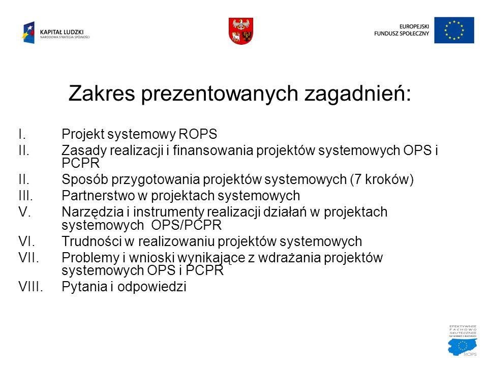 Zakres prezentowanych zagadnień: I.Projekt systemowy ROPS II.Zasady realizacji i finansowania projektów systemowych OPS i PCPR II.Sposób przygotowania