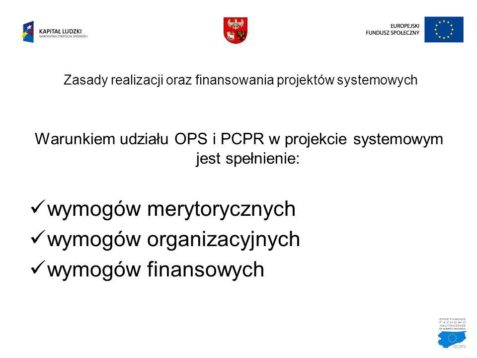Zasady realizacji oraz finansowania projektów systemowych Warunkiem udziału OPS i PCPR w projekcie systemowym jest spełnienie: wymogów merytorycznych