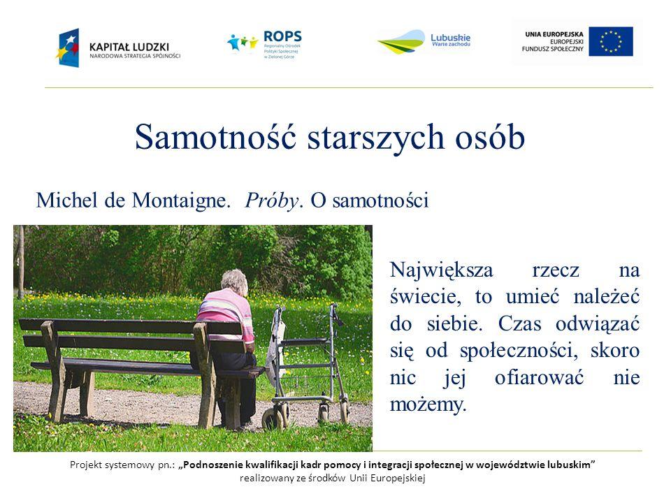 """Projekt systemowy pn.: """"Podnoszenie kwalifikacji kadr pomocy i integracji społecznej w województwie lubuskim realizowany ze środków Unii Europejskiej Samotność starszych osób Michel de Montaigne."""