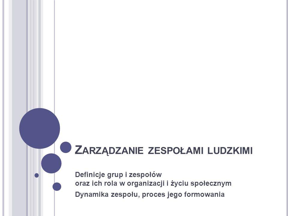 Z ARZĄDZANIE ZESPOŁAMI LUDZKIMI Definicje grup i zespołów oraz ich rola w organizacji i życiu społecznym Dynamika zespołu, proces jego formowania