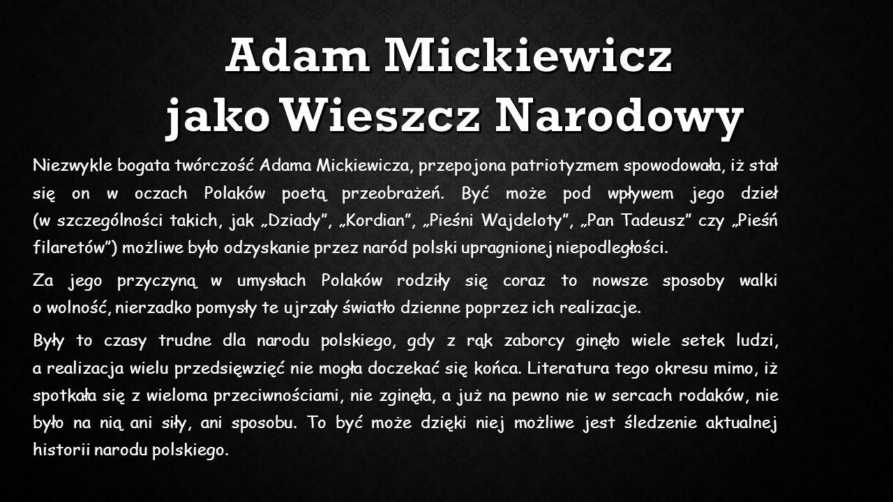 Niezwykle bogata twórczość Adama Mickiewicza, przepojona patriotyzmem spowodowała, iż stał się on w oczach Polaków poetą przeobrażeń. Być może pod wpł