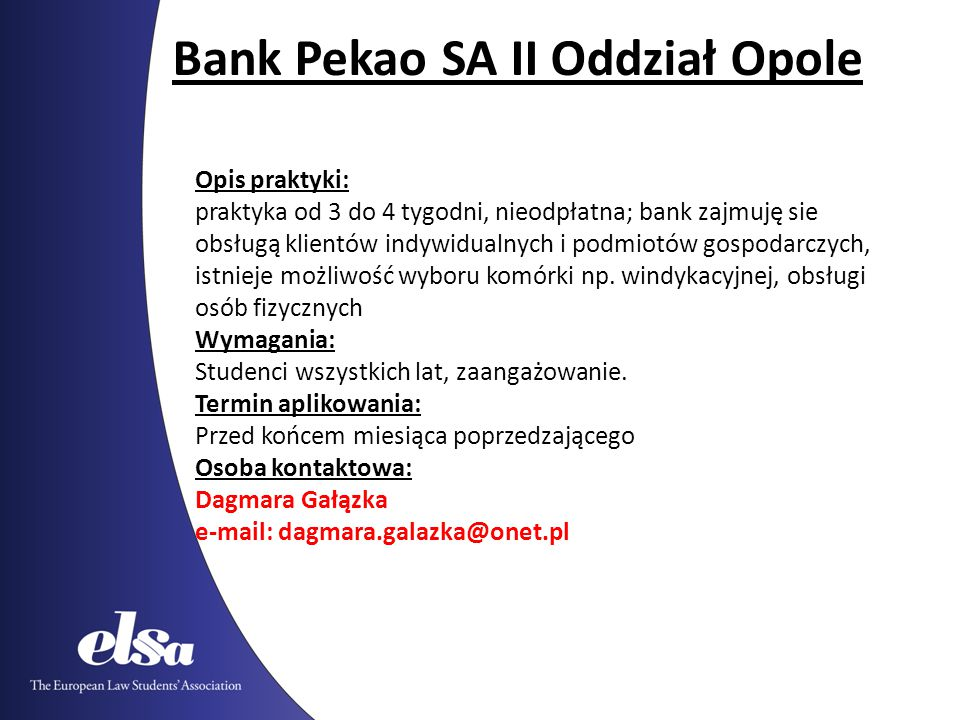 Bank Pekao SA II Oddział Opole Opis praktyki: praktyka od 3 do 4 tygodni, nieodpłatna; bank zajmuję sie obsługą klientów indywidualnych i podmiotów gospodarczych, istnieje możliwość wyboru komórki np.