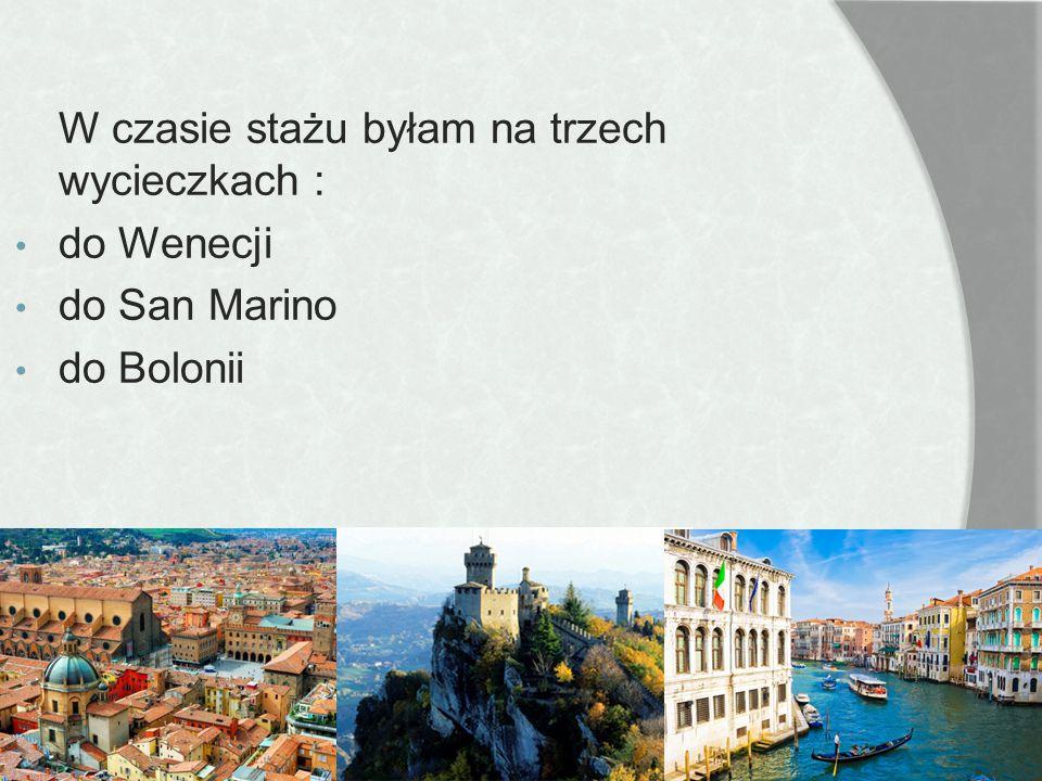 W czasie stażu byłam na trzech wycieczkach : do Wenecji do San Marino do Bolonii