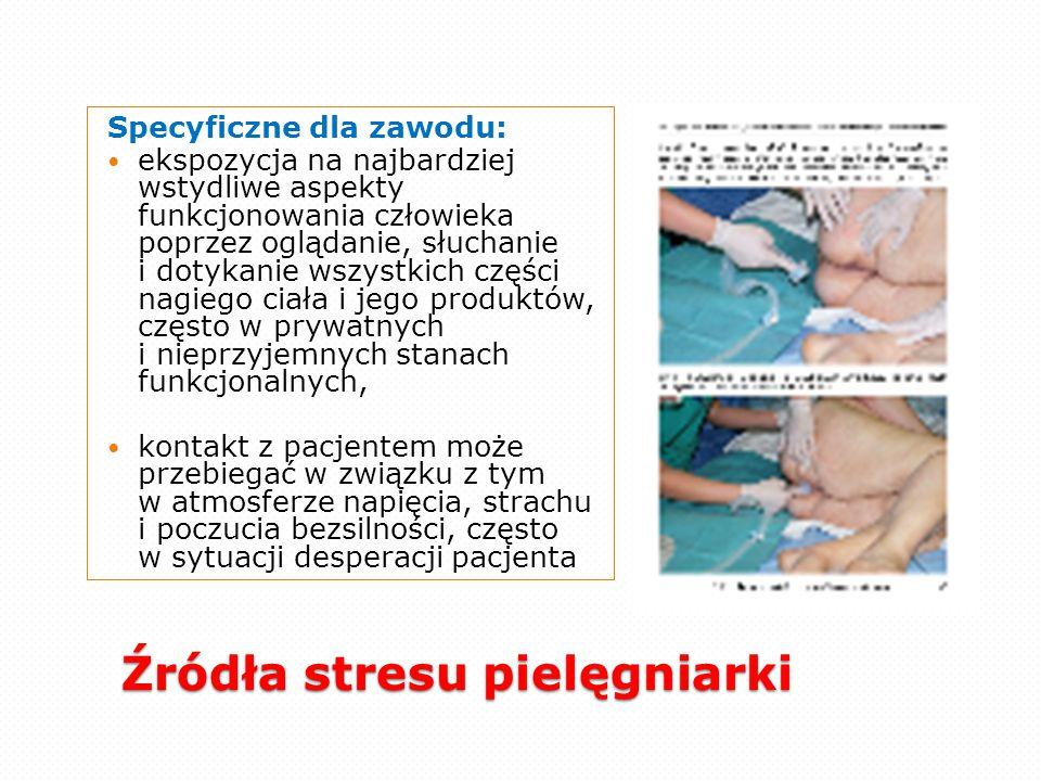Źródła stresu pielęgniarki Specyficzne dla zawodu: ekspozycja na najbardziej wstydliwe aspekty funkcjonowania człowieka poprzez oglądanie, słuchanie i