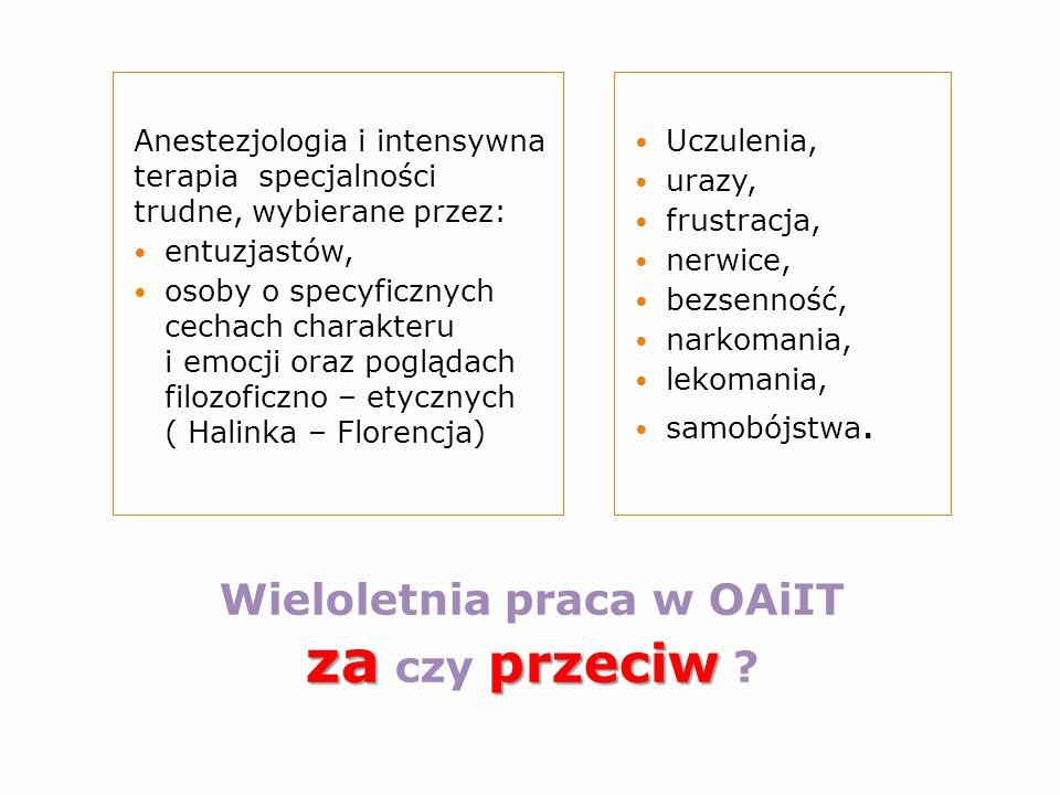 za przeciw Wieloletnia praca w OAiIT za czy przeciw ? Anestezjologia i intensywna terapia specjalności trudne, wybierane przez: entuzjastów, osoby o s
