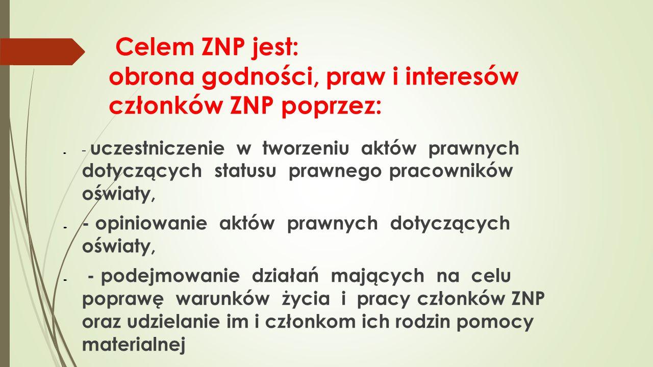 Celem ZNP jest: obrona godności, praw i interesów członków ZNP poprzez:  - uczestniczenie w tworzeniu aktów prawnych dotyczących statusu prawnego pra