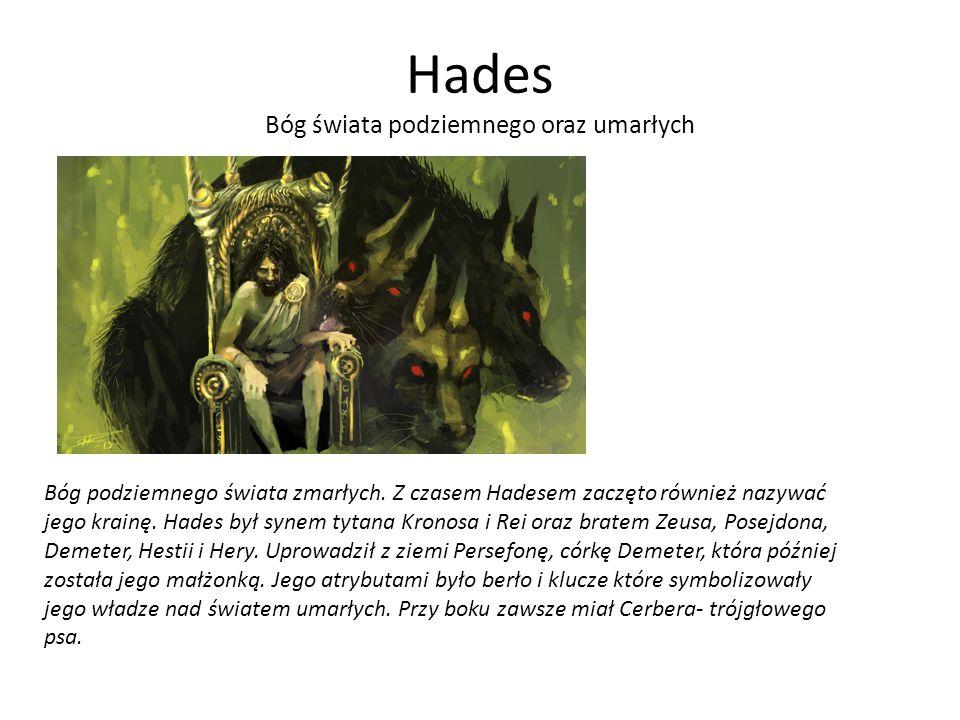 Hades Bóg świata podziemnego oraz umarłych Bóg podziemnego świata zmarłych. Z czasem Hadesem zaczęto również nazywać jego krainę. Hades był synem tyta