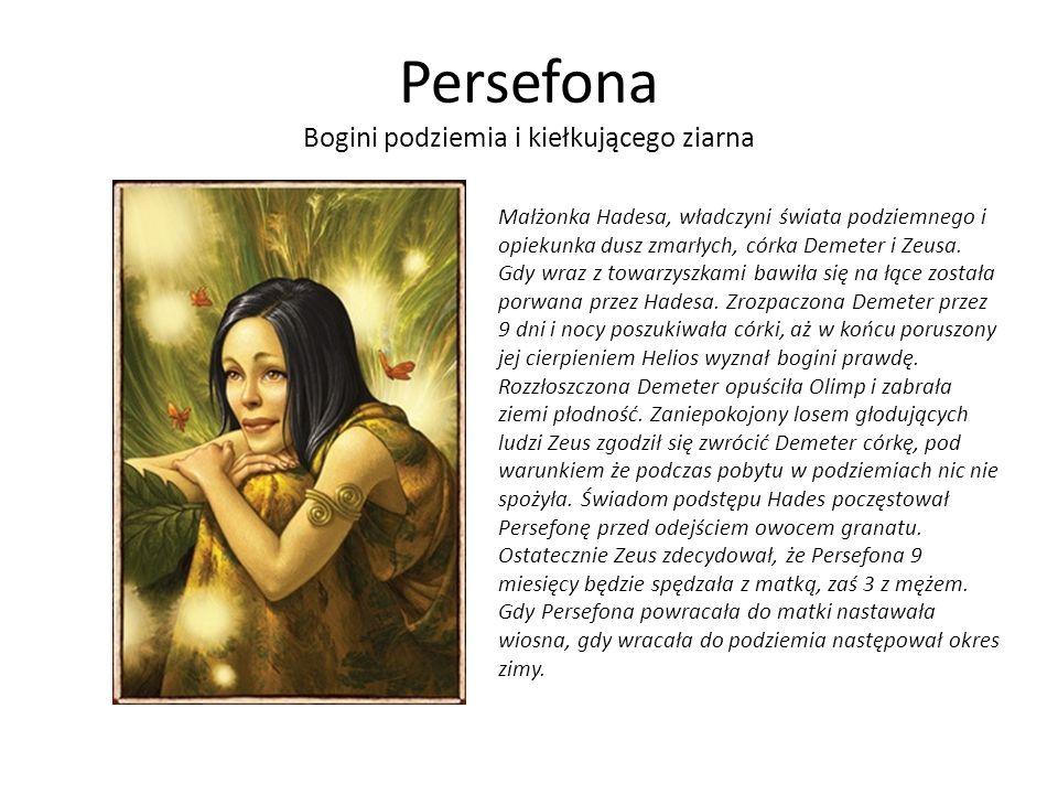 Persefona Bogini podziemia i kiełkującego ziarna Małżonka Hadesa, władczyni świata podziemnego i opiekunka dusz zmarłych, córka Demeter i Zeusa.