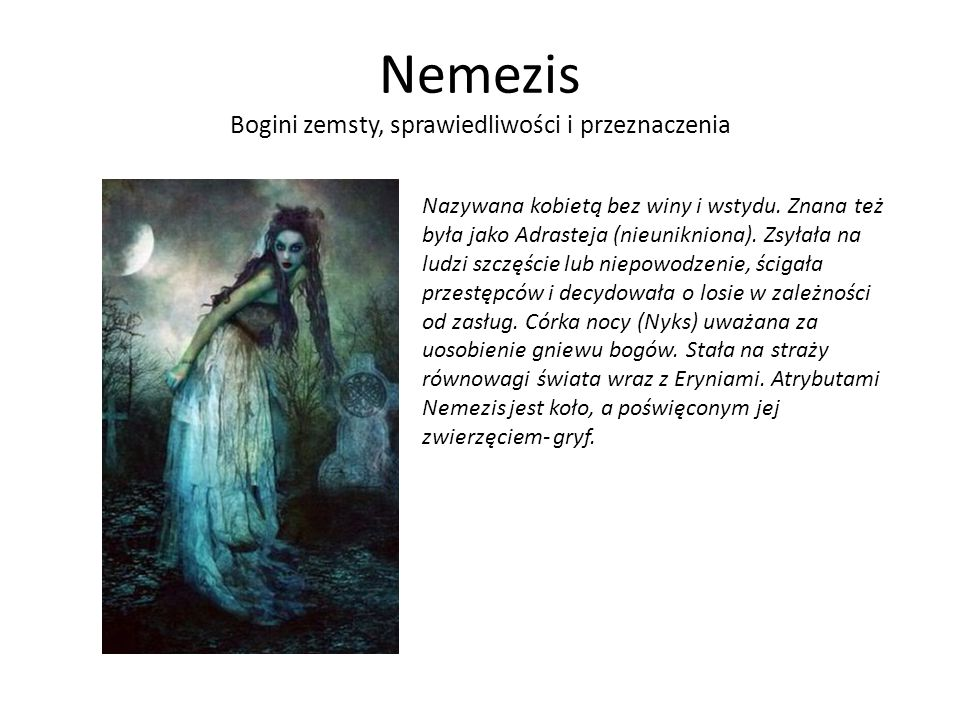 Nemezis Bogini zemsty, sprawiedliwości i przeznaczenia Nazywana kobietą bez winy i wstydu. Znana też była jako Adrasteja (nieunikniona). Zsyłała na lu