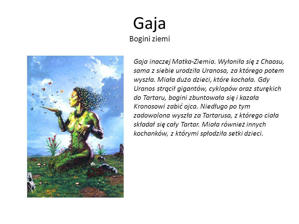 Gaja Bogini ziemi Gaja inaczej Matka-Ziemia. Wyłoniła się z Chaosu, sama z siebie urodziła Uranosa, za którego potem wyszła. Miała dużo dzieci, które