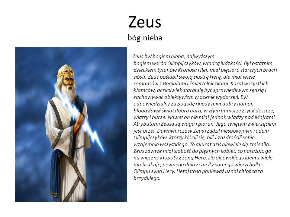 Zeus bóg nieba Zeus był bogiem nieba, najwyższym bogiem wśród Olimpijczyków, władcą ludzkości. Był ostatnim dzieckiem tytanów Kronosa i Rei, miał pięc