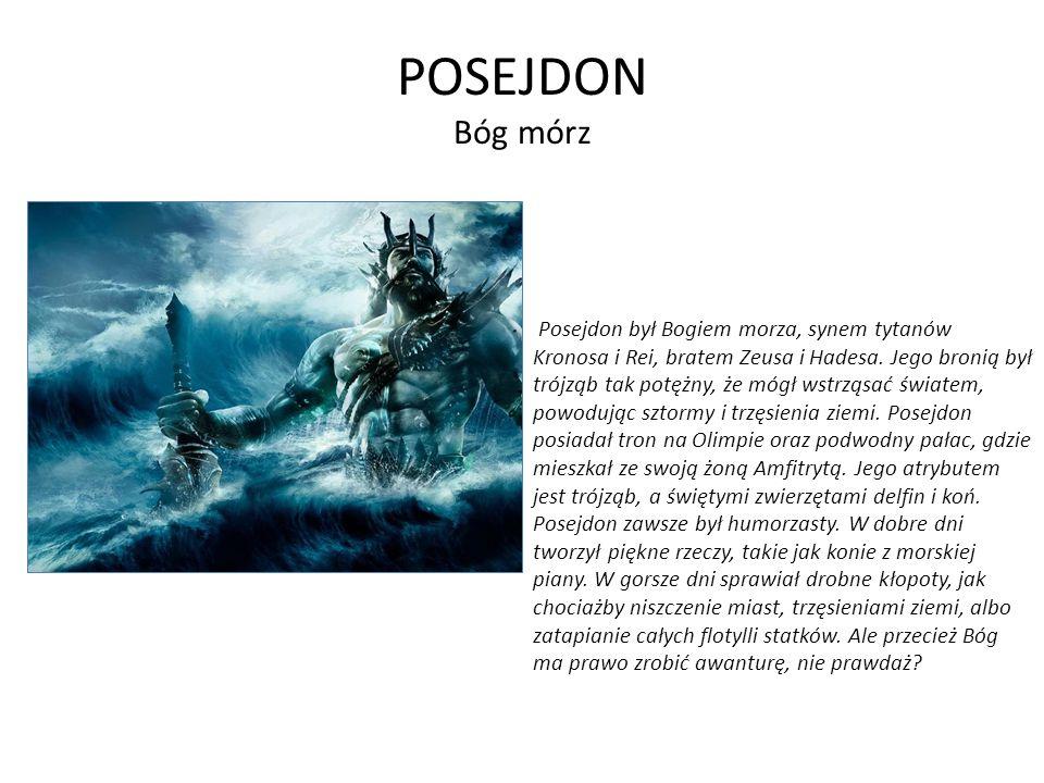 POSEJDON Bóg mórz Posejdon był Bogiem morza, synem tytanów Kronosa i Rei, bratem Zeusa i Hadesa. Jego bronią był trójząb tak potężny, że mógł wstrząsa