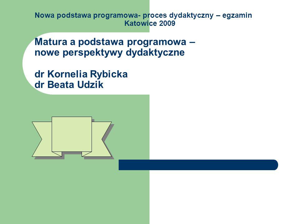 Nowa podstawa programowa- proces dydaktyczny – egzamin Katowice 2009 Matura a podstawa programowa – nowe perspektywy dydaktyczne dr Kornelia Rybicka dr Beata Udzik