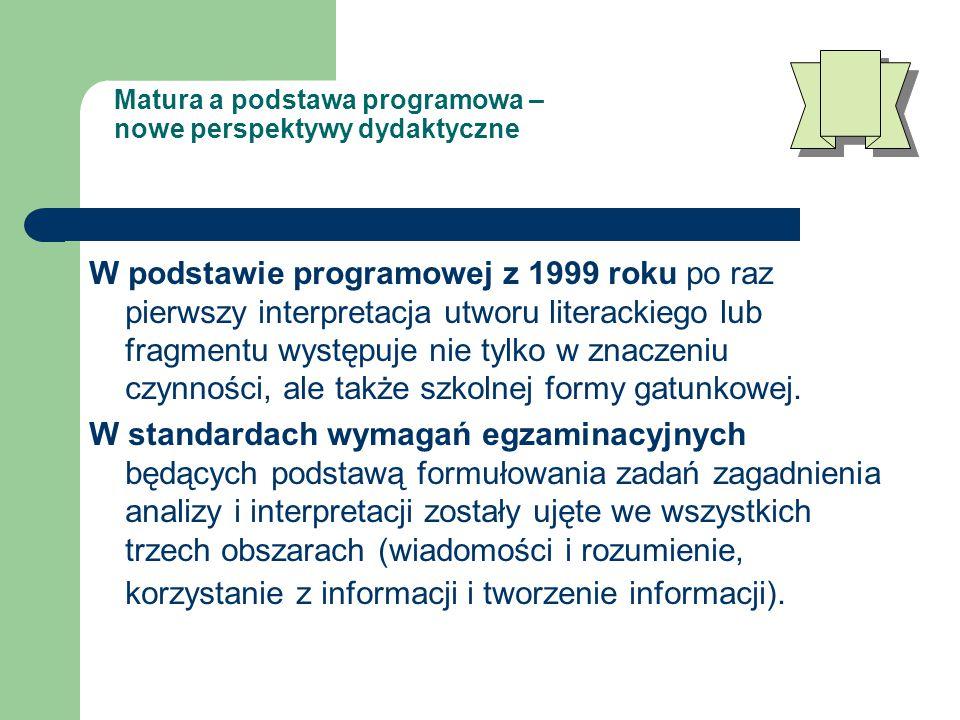 Matura a podstawa programowa – nowe perspektywy dydaktyczne W podstawie programowej z 1999 roku po raz pierwszy interpretacja utworu literackiego lub fragmentu występuje nie tylko w znaczeniu czynności, ale także szkolnej formy gatunkowej.
