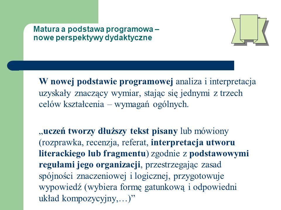 Matura a podstawa programowa – nowe perspektywy dydaktyczne W nowej podstawie programowej analiza i interpretacja uzyskały znaczący wymiar, stając się jednymi z trzech celów kształcenia – wymagań ogólnych.