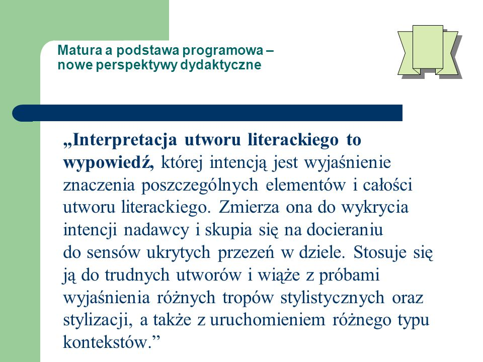 """Matura a podstawa programowa – nowe perspektywy dydaktyczne """"Interpretacja utworu literackiego to wypowiedź, której intencją jest wyjaśnienie znaczenia poszczególnych elementów i całości utworu literackiego."""