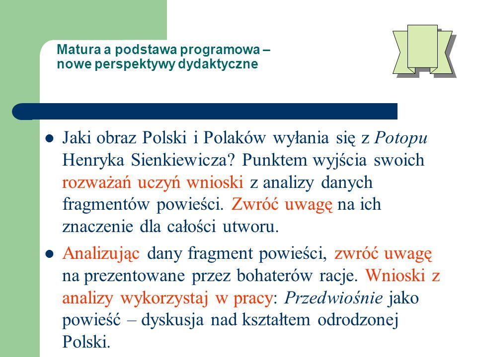 Matura a podstawa programowa – nowe perspektywy dydaktyczne Jaki obraz Polski i Polaków wyłania się z Potopu Henryka Sienkiewicza.