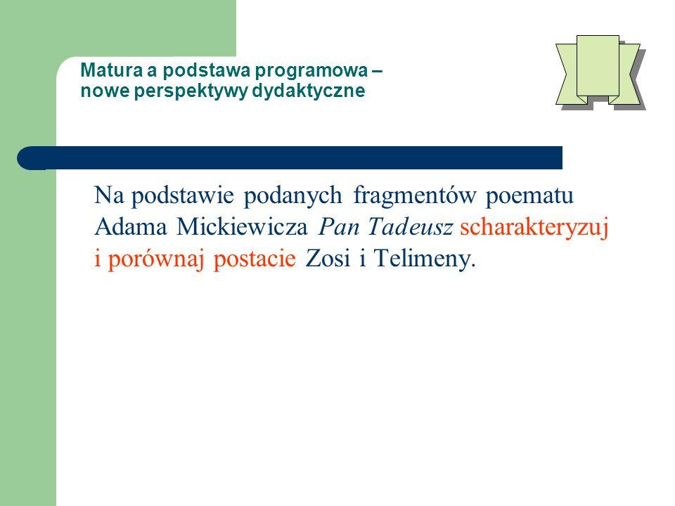 Matura a podstawa programowa – nowe perspektywy dydaktyczne Na podstawie podanych fragmentów poematu Adama Mickiewicza Pan Tadeusz scharakteryzuj i porównaj postacie Zosi i Telimeny.