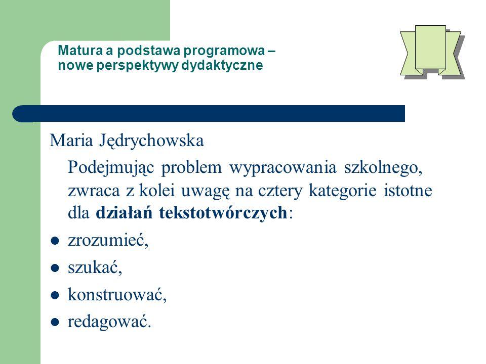 Matura a podstawa programowa – nowe perspektywy dydaktyczne Maria Jędrychowska Podejmując problem wypracowania szkolnego, zwraca z kolei uwagę na cztery kategorie istotne dla działań tekstotwórczych: zrozumieć, szukać, konstruować, redagować.
