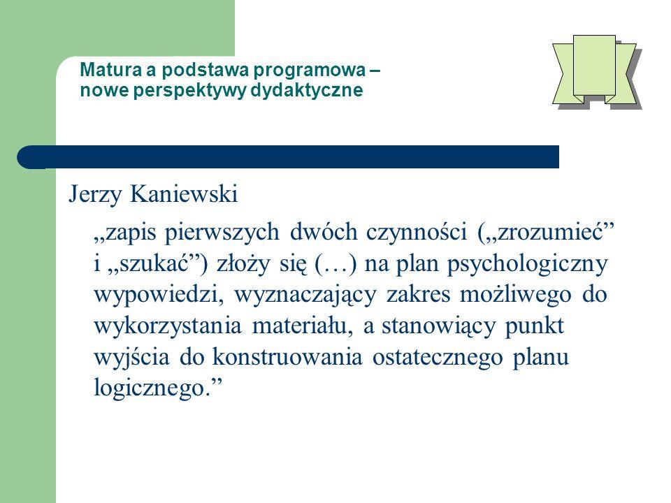 """Matura a podstawa programowa – nowe perspektywy dydaktyczne Jerzy Kaniewski """"zapis pierwszych dwóch czynności (""""zrozumieć i """"szukać ) złoży się (…) na plan psychologiczny wypowiedzi, wyznaczający zakres możliwego do wykorzystania materiału, a stanowiący punkt wyjścia do konstruowania ostatecznego planu logicznego."""