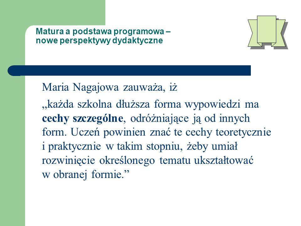 """Matura a podstawa programowa – nowe perspektywy dydaktyczne Maria Nagajowa zauważa, iż """"każda szkolna dłuższa forma wypowiedzi ma cechy szczególne, odróżniające ją od innych form."""