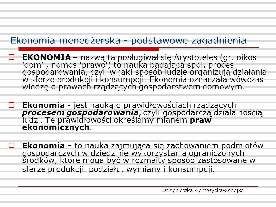 Ekonomia menedżerska – Ekonomiczna teoria zachowań ludzkich Naczelnym celem działania podmiotów gospodarczych jest dążenie do wygenerowania maksymalnego zysku Zysk - podstawą podejmowania decyzji ekonomicznych Oznacza on nadwyżkę ekonomiczną przychodów nad kosztami Zysk = TR - TC Dr Agnieszka Kiernożycka-Sobejko