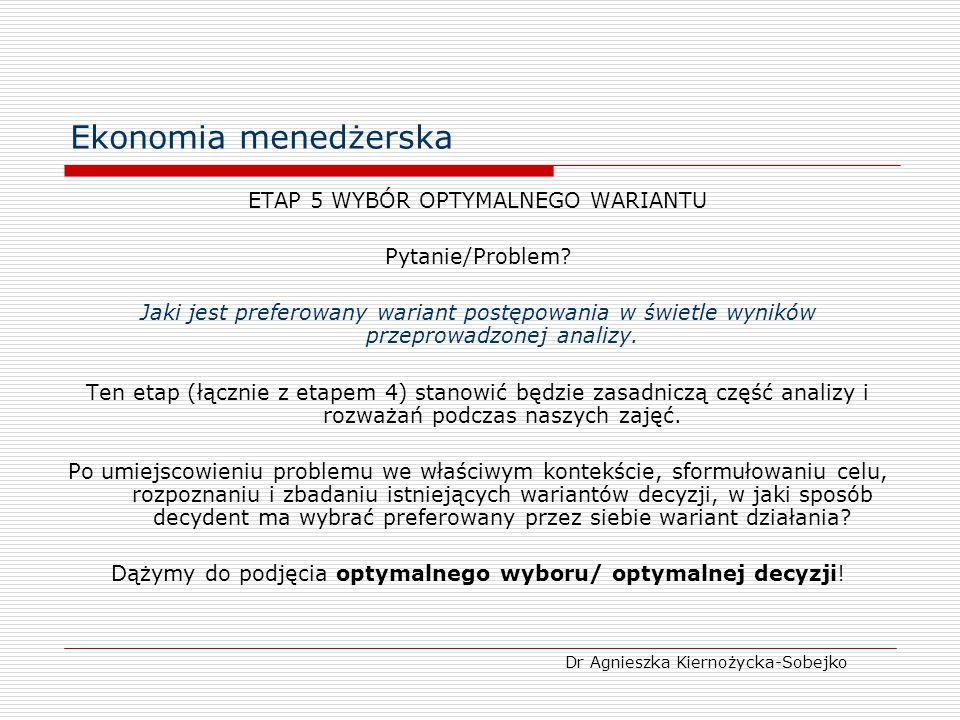 Ekonomia menedżerska ETAP 5 WYBÓR OPTYMALNEGO WARIANTU Pytanie/Problem? Jaki jest preferowany wariant postępowania w świetle wyników przeprowadzonej a