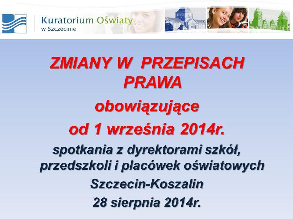 ZMIANY W PRZEPISACH PRAWA obowiązujące od 1 września 2014r. spotkania z dyrektorami szkół, przedszkoli i placówek oświatowych Szczecin-Koszalin 28 sie